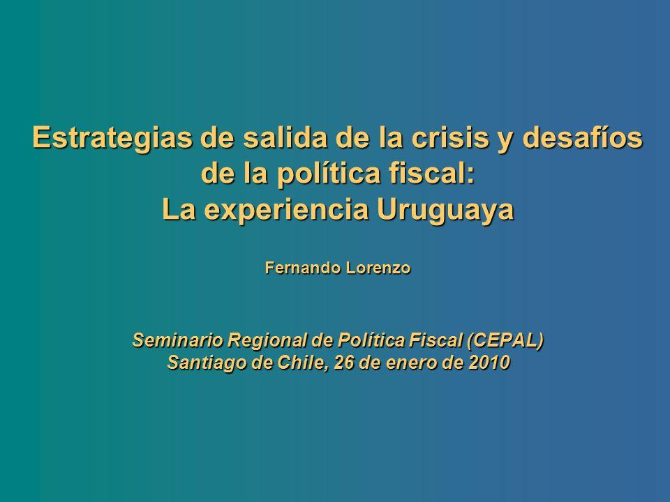Estrategias de salida de la crisis y desafíos de la política fiscal: La experiencia Uruguaya Fernando Lorenzo Seminario Regional de Política Fiscal (CEPAL) Santiago de Chile, 26 de enero de 2010