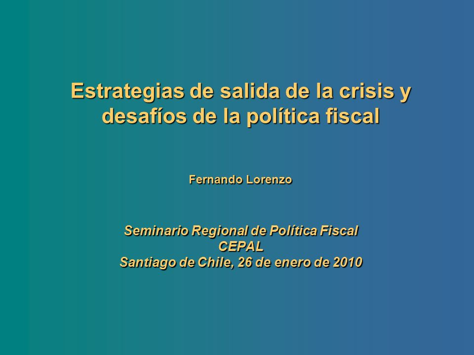Estrategias de salida de la crisis y desafíos de la política fiscal Fernando Lorenzo Seminario Regional de Política Fiscal CEPAL Santiago de Chile, 26 de enero de 2010