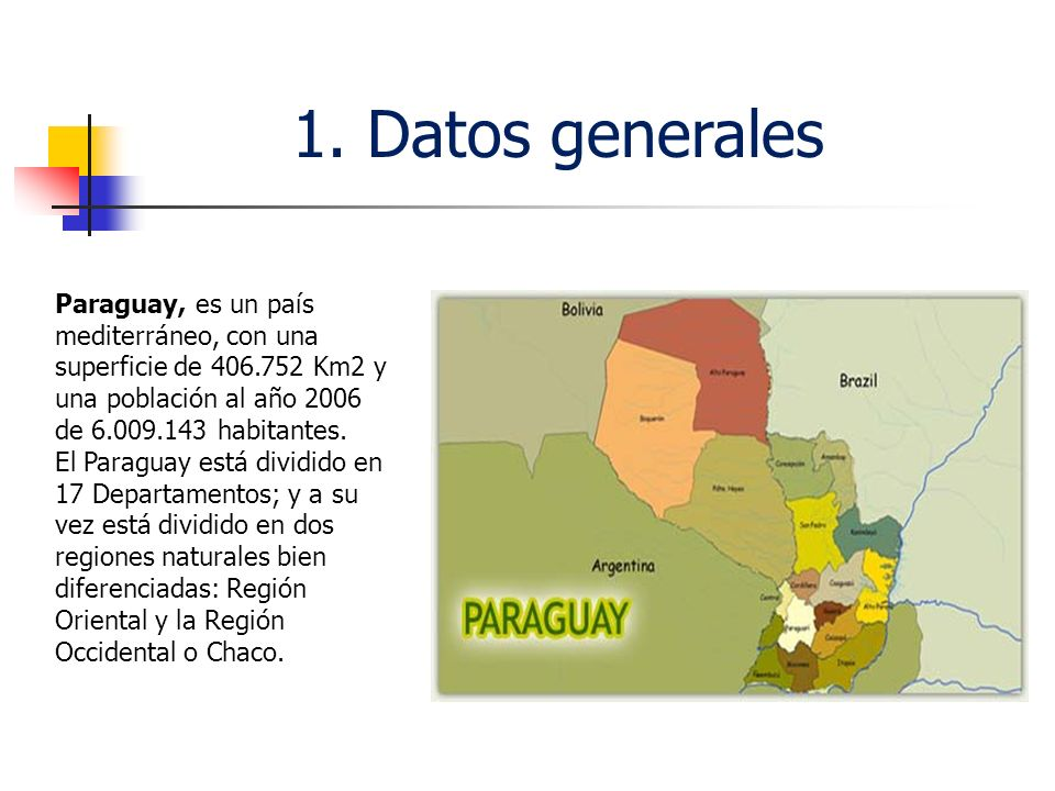 1. Datos generalesParaguay, es un país mediterráneo, con una superficie de 406.752 Km2 y una población al año 2006 de 6.009.143 habitantes.