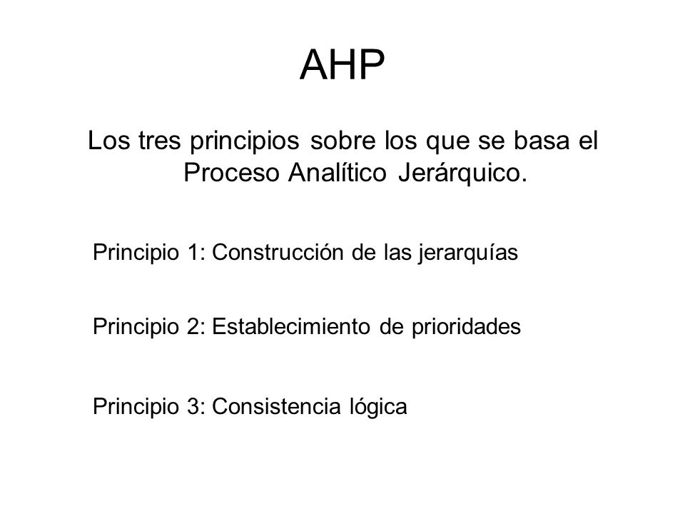 AHP Los tres principios sobre los que se basa el Proceso Analítico Jerárquico. Principio 1: Construcción de las jerarquías.