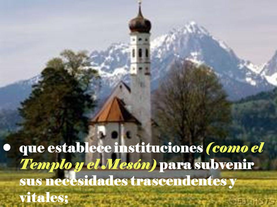 que establece instituciones (como el Templo y el Mesón) para subvenir sus necesidades trascendentes y vitales;