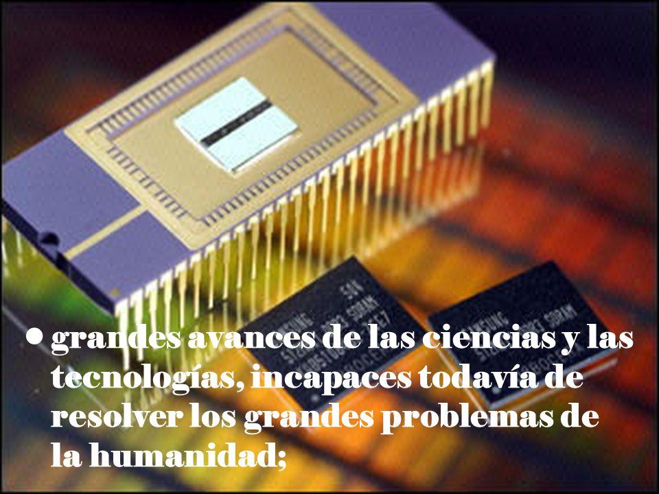 grandes avances de las ciencias y las tecnologías, incapaces todavía de resolver los grandes problemas de la humanidad;