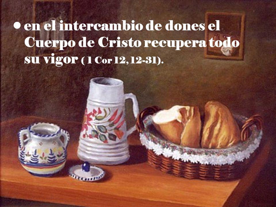 en el intercambio de dones el Cuerpo de Cristo recupera todo su vigor ( 1 Cor 12, 12-31).