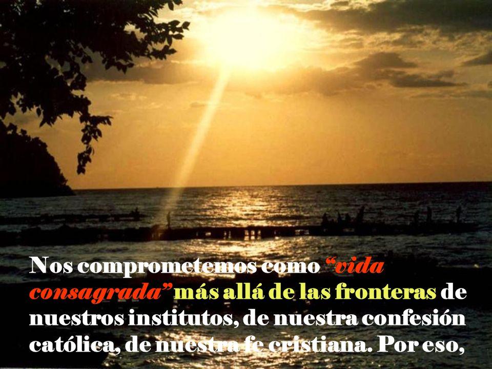 Nos comprometemos como vida consagrada más allá de las fronteras de nuestros institutos, de nuestra confesión católica, de nuestra fe cristiana.