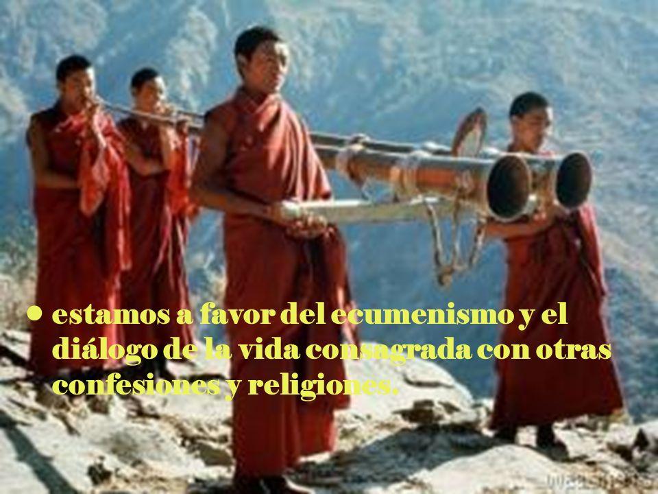 estamos a favor del ecumenismo y el diálogo de la vida consagrada con otras confesiones y religiones.