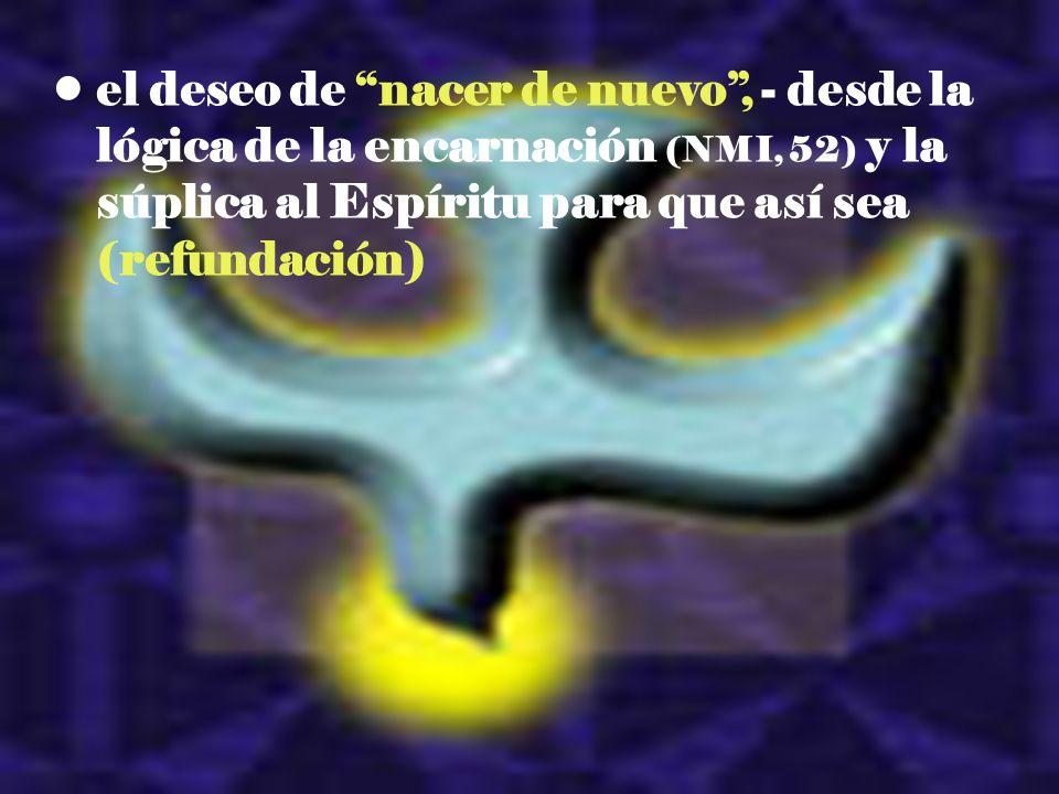 el deseo de nacer de nuevo , - desde la lógica de la encarnación (NMI, 52) y la súplica al Espíritu para que así sea (refundación)