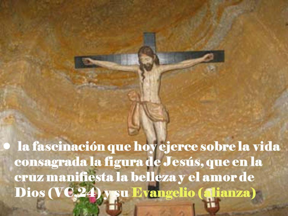 la fascinación que hoy ejerce sobre la vida consagrada la figura de Jesús, que en la cruz manifiesta la belleza y el amor de Dios (VC,24) y su Evangelio (alianza)