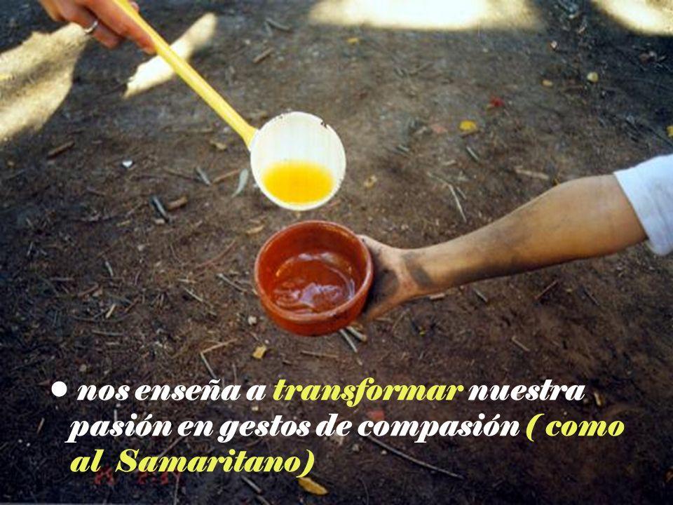 nos enseña a transformar nuestra pasión en gestos de compasión ( como al Samaritano)