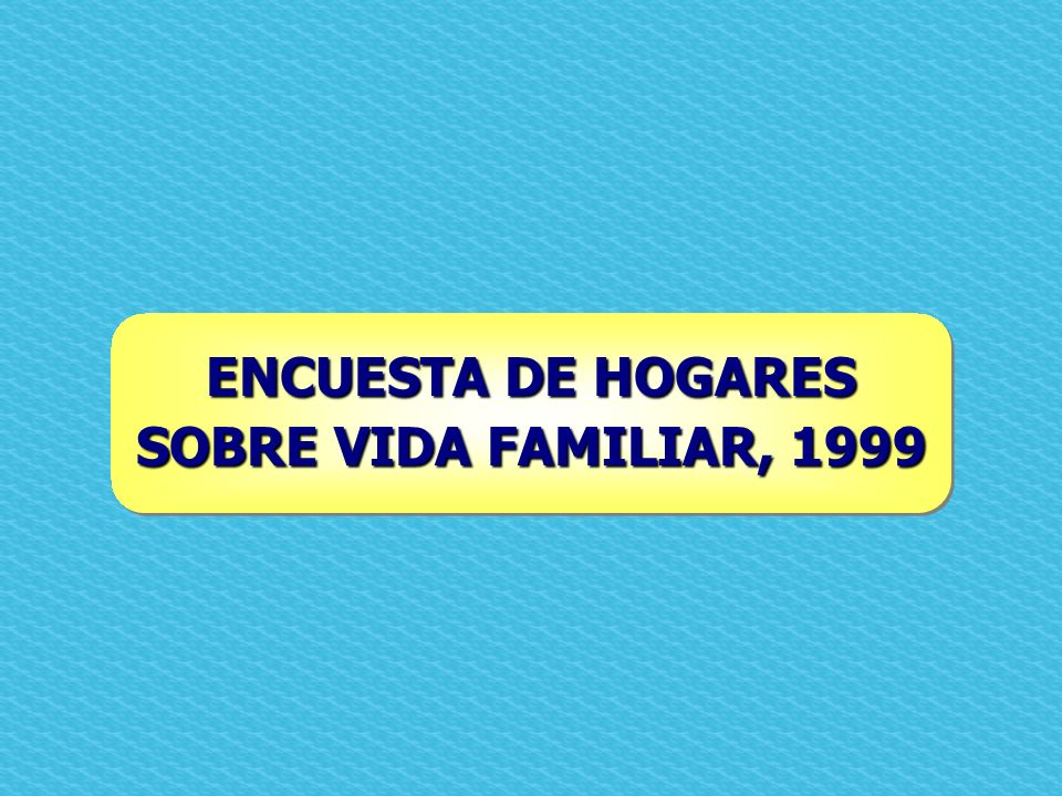 ENCUESTA DE HOGARES SOBRE VIDA FAMILIAR, 1999
