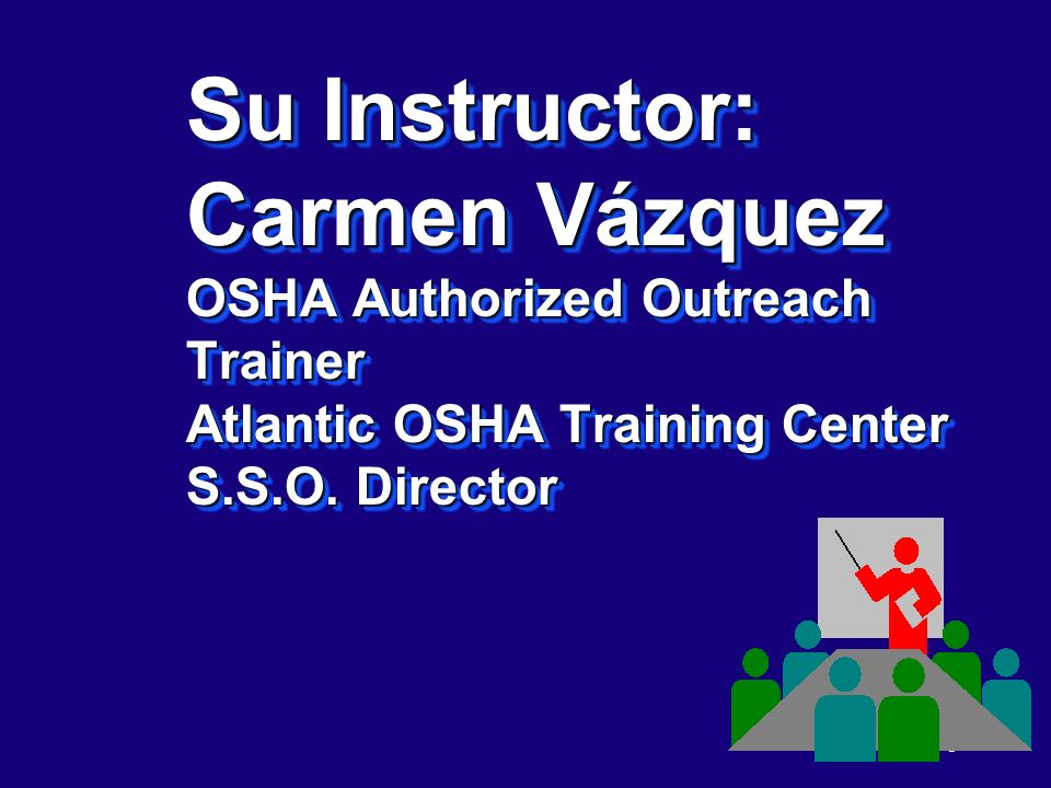 11/07/96 5:24AM Su Instructor: Carmen Vázquez OSHA Authorized Outreach Trainer Atlantic OSHA Training Center S.S.O.