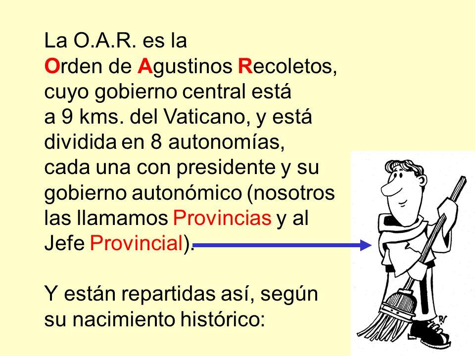 La O.A.R. es la Orden de Agustinos Recoletos, cuyo gobierno central está. a 9 kms. del Vaticano, y está dividida en 8 autonomías,