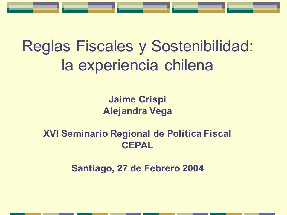 Reglas Fiscales y Sostenibilidad: la experiencia chilena Jaime Crispi Alejandra Vega XVI Seminario Regional de Política Fiscal CEPAL Santiago, 27 de Febrero 2004