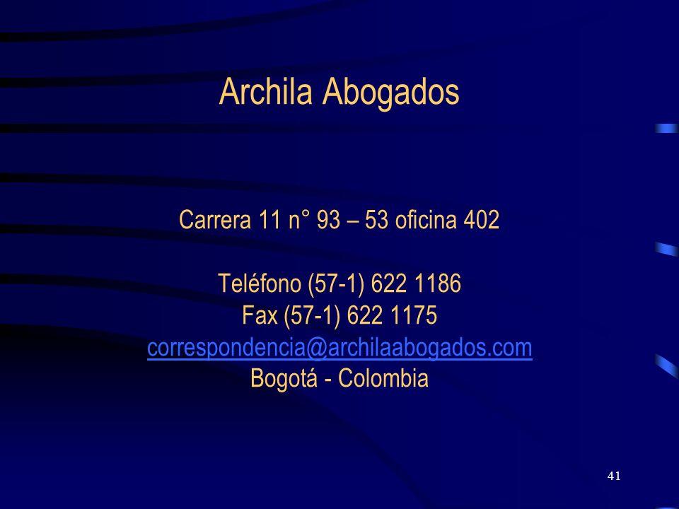Archila Abogados Carrera 11 n° 93 – 53 oficina 402 Teléfono (57-1) 622 1186 Fax (57-1) 622 1175 correspondencia@archilaabogados.com Bogotá - Colombia