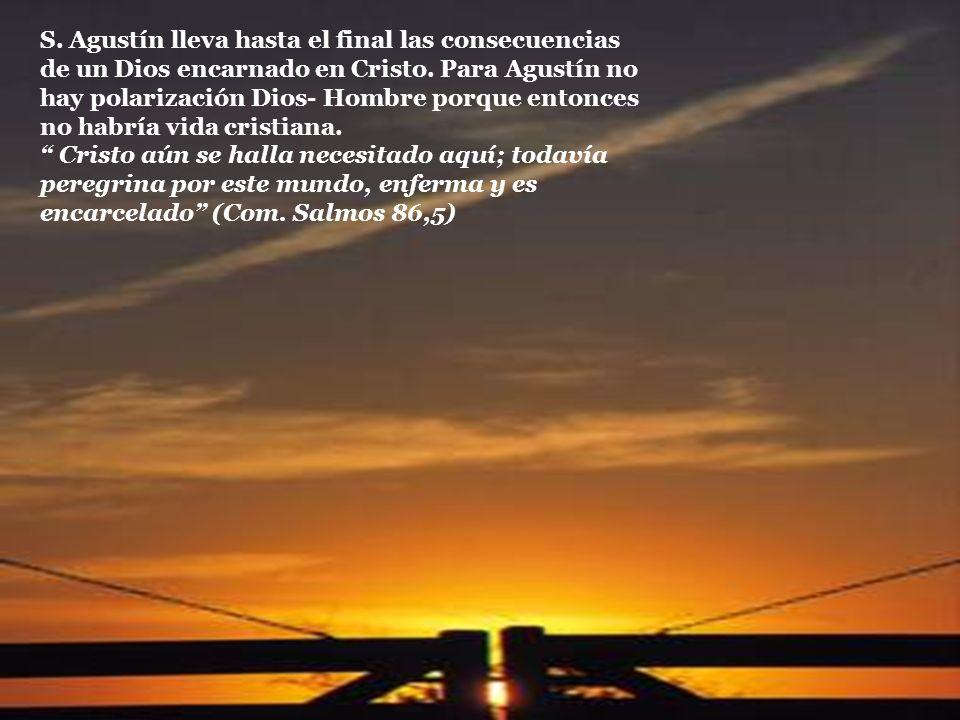 S. Agustín lleva hasta el final las consecuencias de un Dios encarnado en Cristo. Para Agustín no hay polarización Dios- Hombre porque entonces no habría vida cristiana.