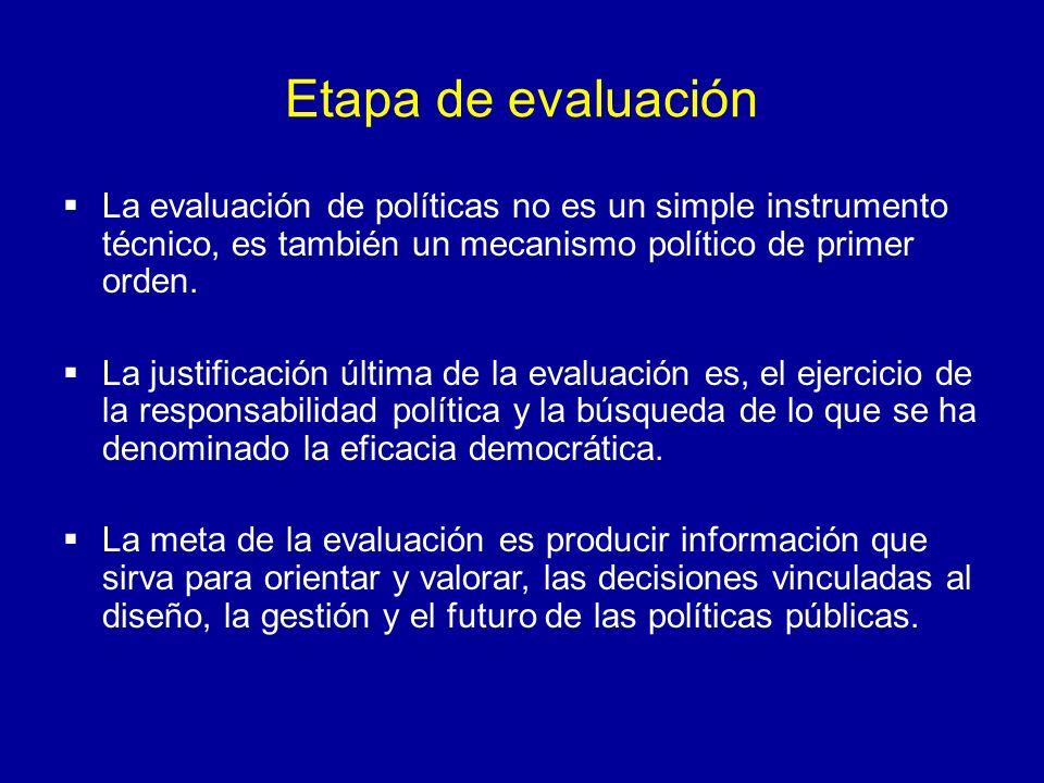 Etapa de evaluación La evaluación de políticas no es un simple instrumento técnico, es también un mecanismo político de primer orden.