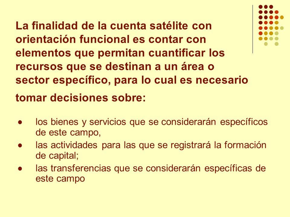 La finalidad de la cuenta satélite con orientación funcional es contar con elementos que permitan cuantificar los recursos que se destinan a un área o sector específico, para lo cual es necesario tomar decisiones sobre: