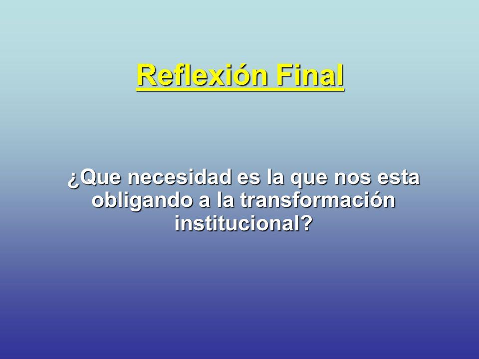 Reflexión Final ¿Que necesidad es la que nos esta obligando a la transformación institucional