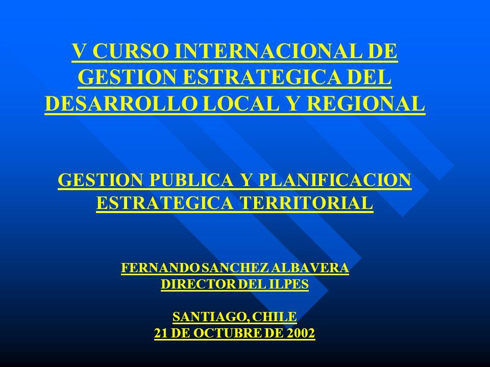V CURSO INTERNACIONAL DE GESTION ESTRATEGICA DEL DESARROLLO LOCAL Y REGIONAL GESTION PUBLICA Y PLANIFICACION ESTRATEGICA TERRITORIAL FERNANDO SANCHEZ ALBAVERA DIRECTOR DEL ILPES SANTIAGO, CHILE 21 DE OCTUBRE DE 2002