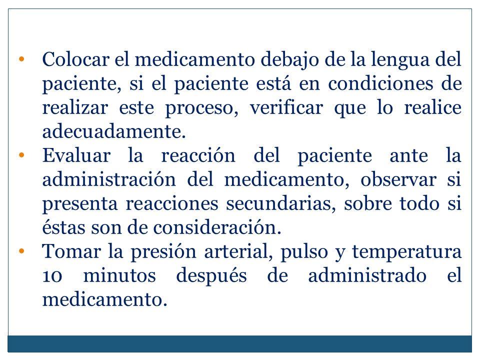 Colocar el medicamento debajo de la lengua del paciente, si el paciente está en condiciones de realizar este proceso, verificar que lo realice adecuadamente.