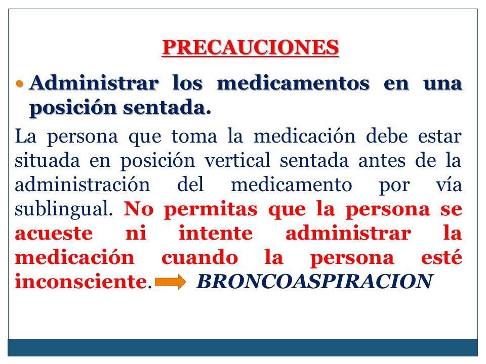 PRECAUCIONES Administrar los medicamentos en una posición sentada.