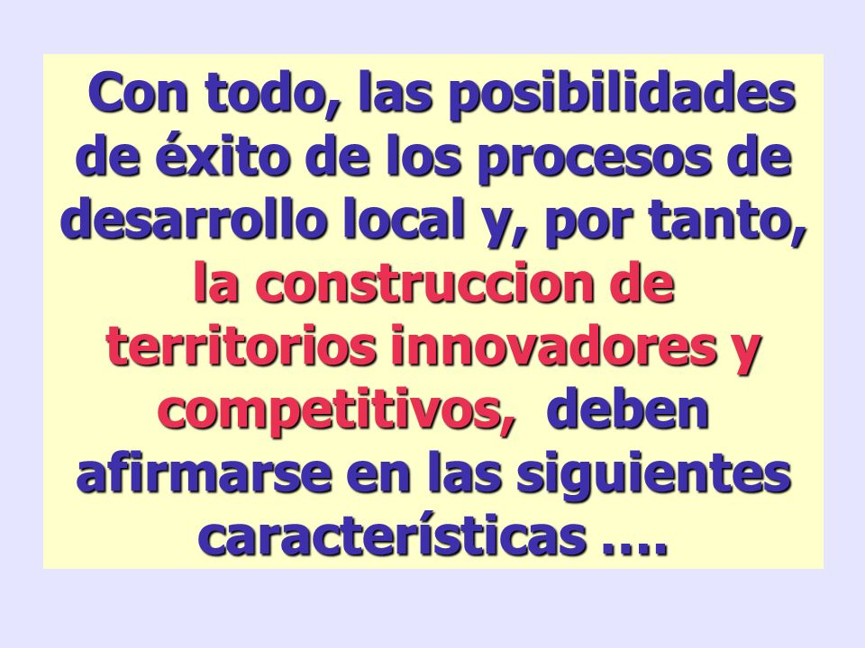 Con todo, las posibilidades de éxito de los procesos de desarrollo local y, por tanto, la construccion de territorios innovadores y competitivos, deben afirmarse en las siguientes características ….