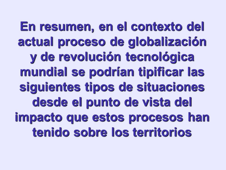 En resumen, en el contexto del actual proceso de globalización y de revolución tecnológica mundial se podrían tipificar las siguientes tipos de situaciones desde el punto de vista del impacto que estos procesos han tenido sobre los territorios