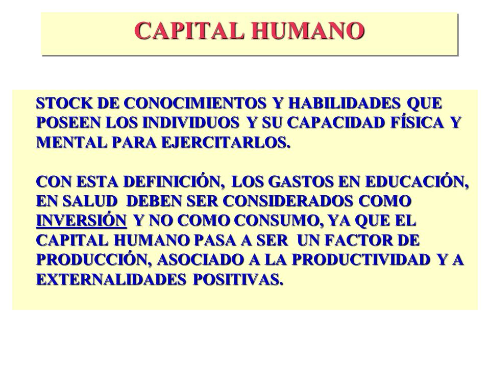 CAPITAL HUMANO STOCK DE CONOCIMIENTOS Y HABILIDADES QUE POSEEN LOS INDIVIDUOS Y SU CAPACIDAD FÍSICA Y MENTAL PARA EJERCITARLOS.