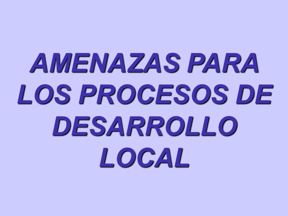 AMENAZAS PARA LOS PROCESOS DE DESARROLLO LOCAL