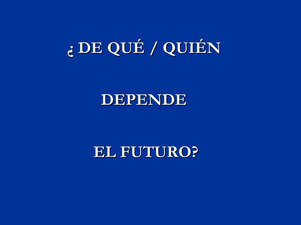 ¿ DE QUÉ / QUIÉN DEPENDE EL FUTURO