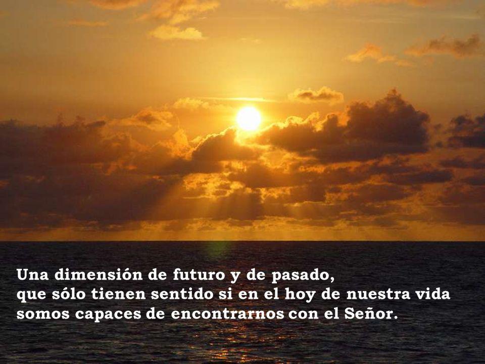 Una dimensión de futuro y de pasado, que sólo tienen sentido si en el hoy de nuestra vida somos capaces de encontrarnos con el Señor.