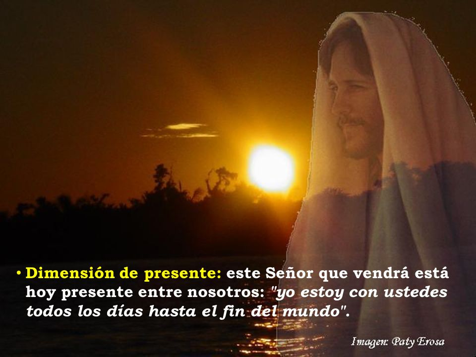 Dimensión de presente: este Señor que vendrá está hoy presente entre nosotros: yo estoy con ustedes todos los días hasta el fin del mundo .