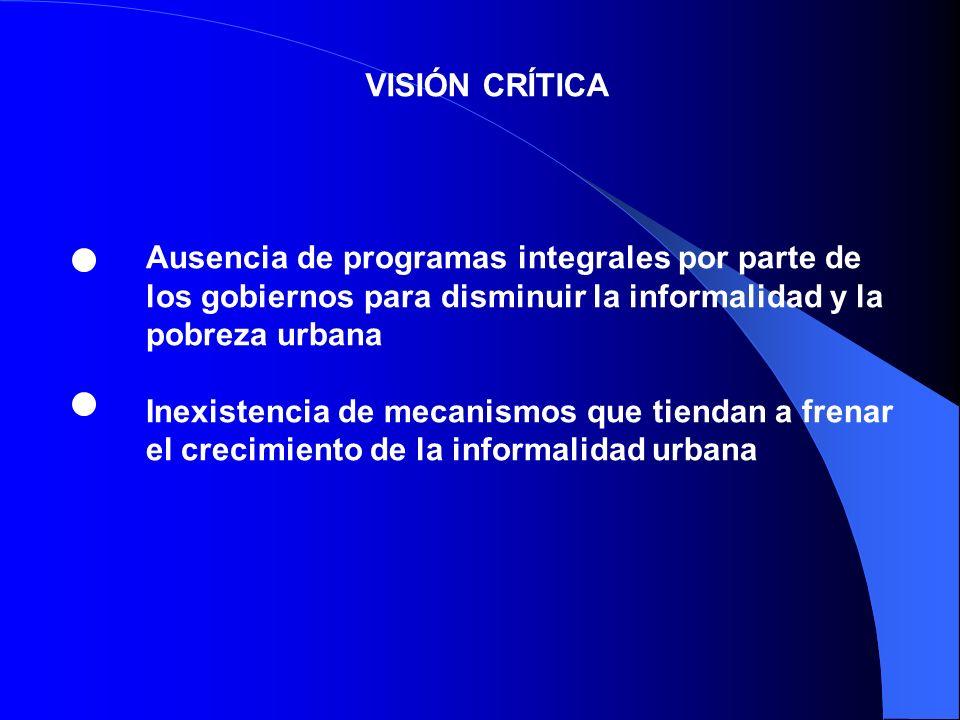 VISIÓN CRÍTICAAusencia de programas integrales por parte de los gobiernos para disminuir la informalidad y la pobreza urbana.