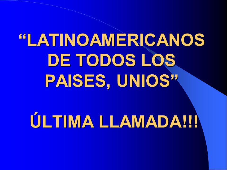 LATINOAMERICANOS DE TODOS LOS PAISES, UNIOS ÚLTIMA LLAMADA!!!