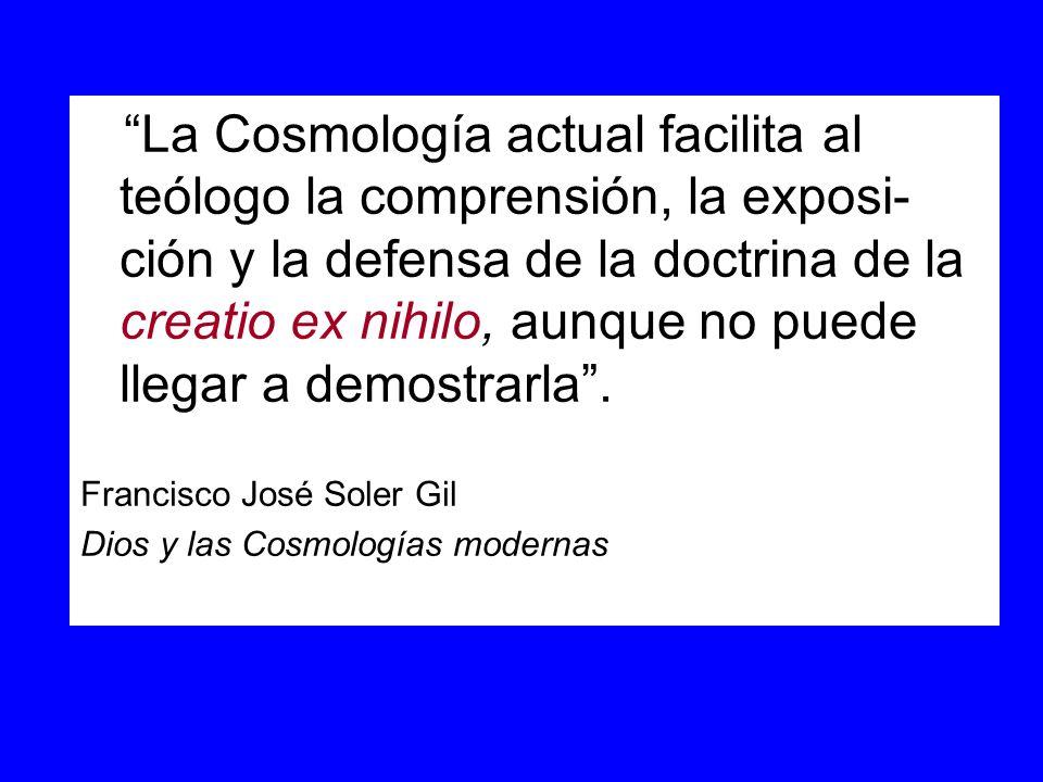 La Cosmología actual facilita al teólogo la comprensión, la exposi-ción y la defensa de la doctrina de la creatio ex nihilo, aunque no puede llegar a demostrarla .
