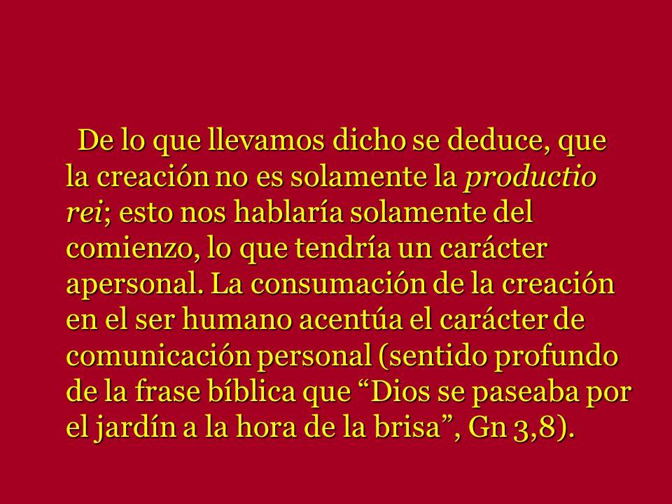 De lo que llevamos dicho se deduce, que la creación no es solamente la productio rei; esto nos hablaría solamente del comienzo, lo que tendría un carácter apersonal.