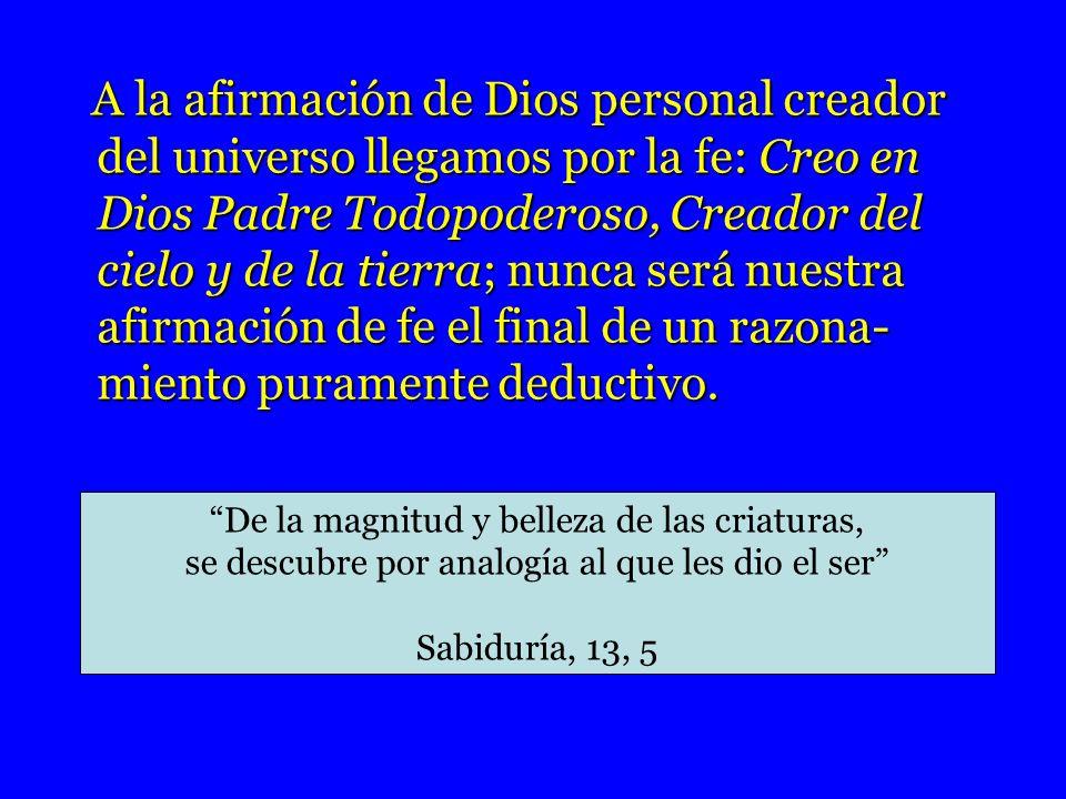 A la afirmación de Dios personal creador del universo llegamos por la fe: Creo en Dios Padre Todopoderoso, Creador del cielo y de la tierra; nunca será nuestra afirmación de fe el final de un razona-miento puramente deductivo.