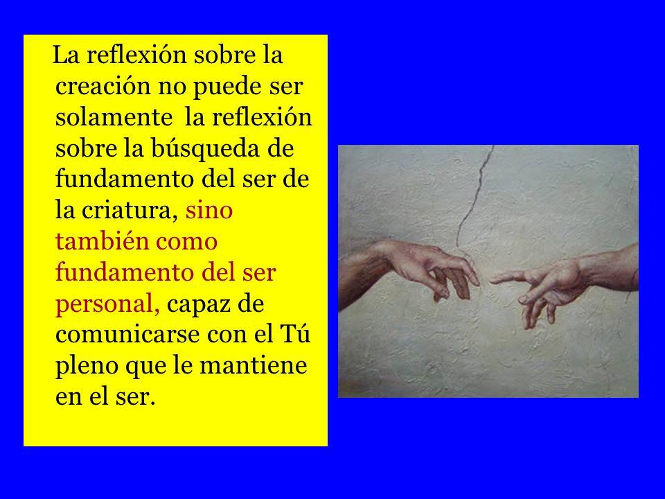 La reflexión sobre la creación no puede ser solamente la reflexión sobre la búsqueda de fundamento del ser de la criatura, sino también como fundamento del ser personal, capaz de comunicarse con el Tú pleno que le mantiene en el ser.