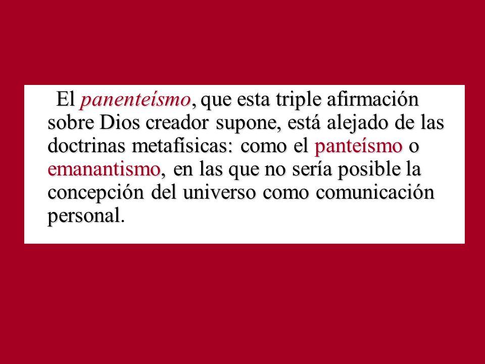 El panenteísmo, que esta triple afirmación sobre Dios creador supone, está alejado de las doctrinas metafísicas: como el panteísmo o emanantismo, en las que no sería posible la concepción del universo como comunicación personal.