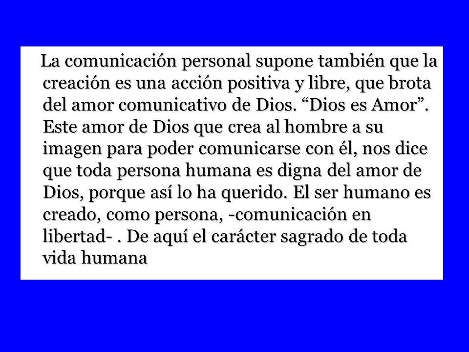 La comunicación personal supone también que la creación es una acción positiva y libre, que brota del amor comunicativo de Dios.