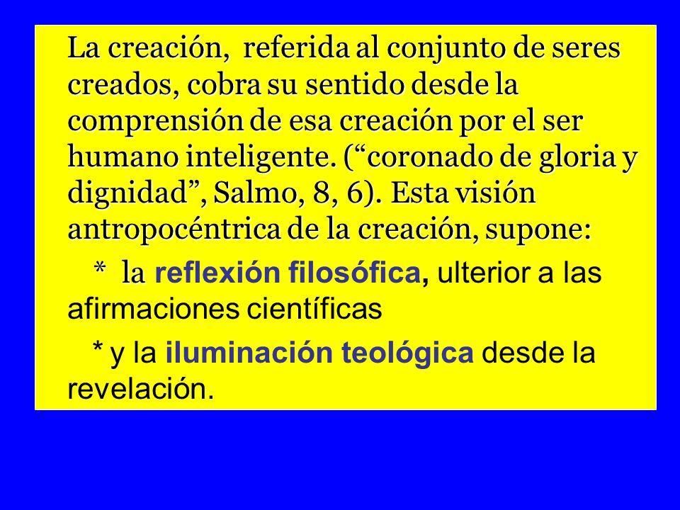 La creación, referida al conjunto de seres creados, cobra su sentido desde la comprensión de esa creación por el ser humano inteligente. ( coronado de gloria y dignidad , Salmo, 8, 6). Esta visión antropocéntrica de la creación, supone: