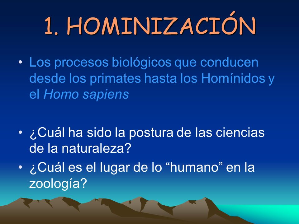 1. HOMINIZACIÓN Los procesos biológicos que conducen desde los primates hasta los Homínidos y el Homo sapiens.