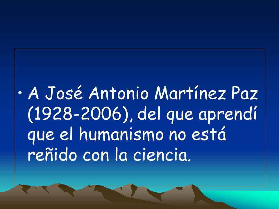A José Antonio Martínez Paz (1928-2006), del que aprendí que el humanismo no está reñido con la ciencia.