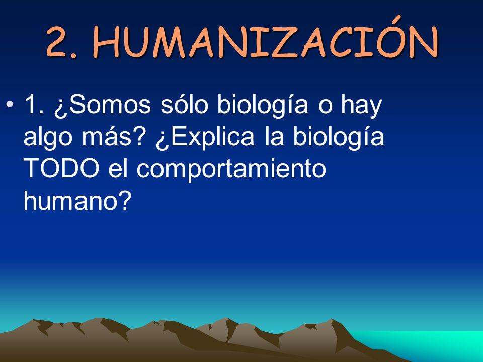 2. HUMANIZACIÓN 1. ¿Somos sólo biología o hay algo más.