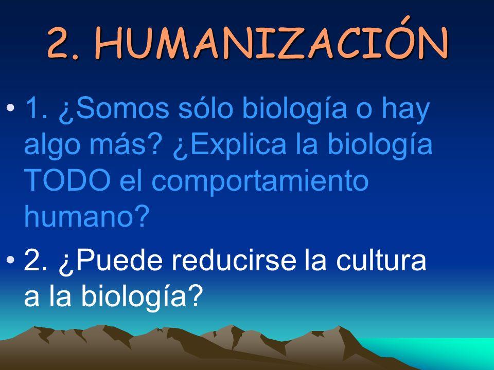 2. HUMANIZACIÓN 1. ¿Somos sólo biología o hay algo más ¿Explica la biología TODO el comportamiento humano
