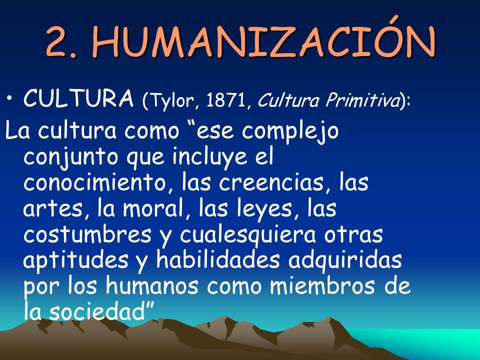2. HUMANIZACIÓN CULTURA (Tylor, 1871, Cultura Primitiva):
