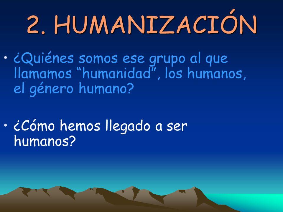 2. HUMANIZACIÓN ¿Quiénes somos ese grupo al que llamamos humanidad , los humanos, el género humano
