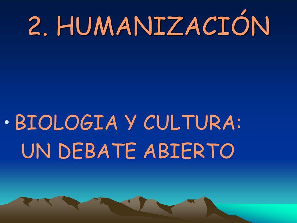 2. HUMANIZACIÓN BIOLOGIA Y CULTURA: UN DEBATE ABIERTO