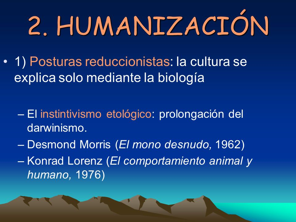 2. HUMANIZACIÓN1) Posturas reduccionistas: la cultura se explica solo mediante la biología. El instintivismo etológico: prolongación del darwinismo.