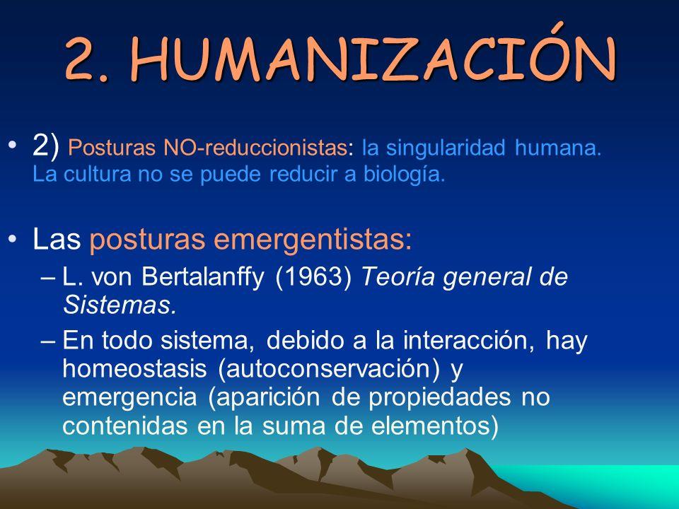 2. HUMANIZACIÓN 2) Posturas NO-reduccionistas: la singularidad humana. La cultura no se puede reducir a biología.