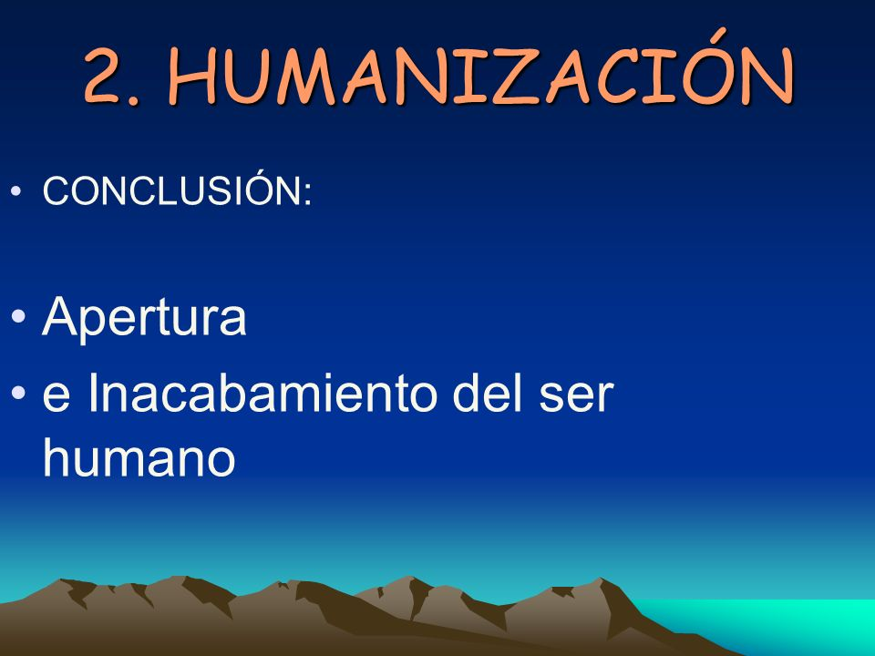 2. HUMANIZACIÓN CONCLUSIÓN: Apertura e Inacabamiento del ser humano